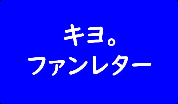 キヨ。 ファンレター